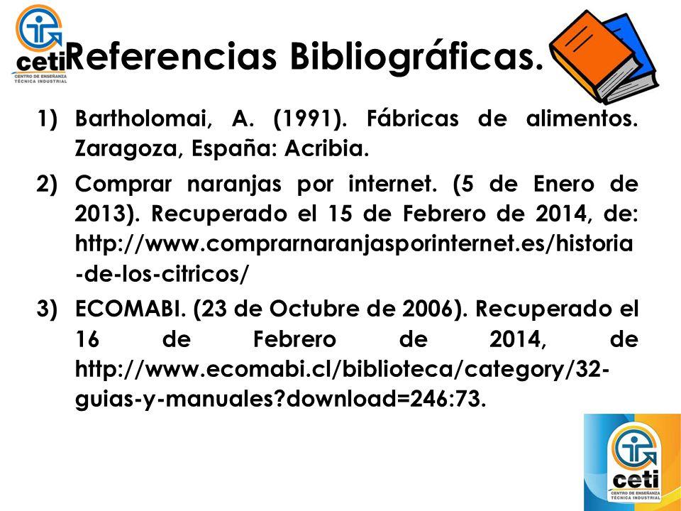 Referencias Bibliográficas. 1)Bartholomai, A. (1991). Fábricas de alimentos. Zaragoza, España: Acribia. 2)Comprar naranjas por internet. (5 de Enero d