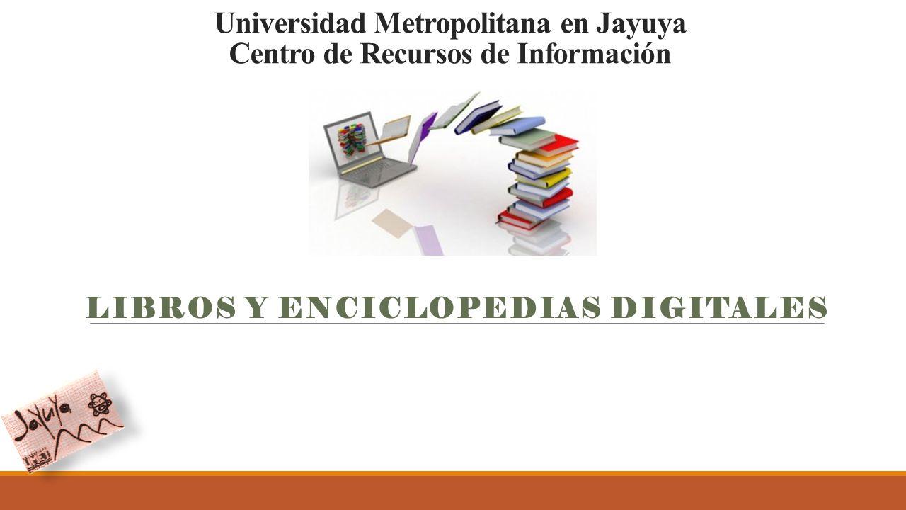 Universidad Metropolitana en Jayuya Centro de Recursos de Información LIBROS Y ENCICLOPEDIAS DIGITALES