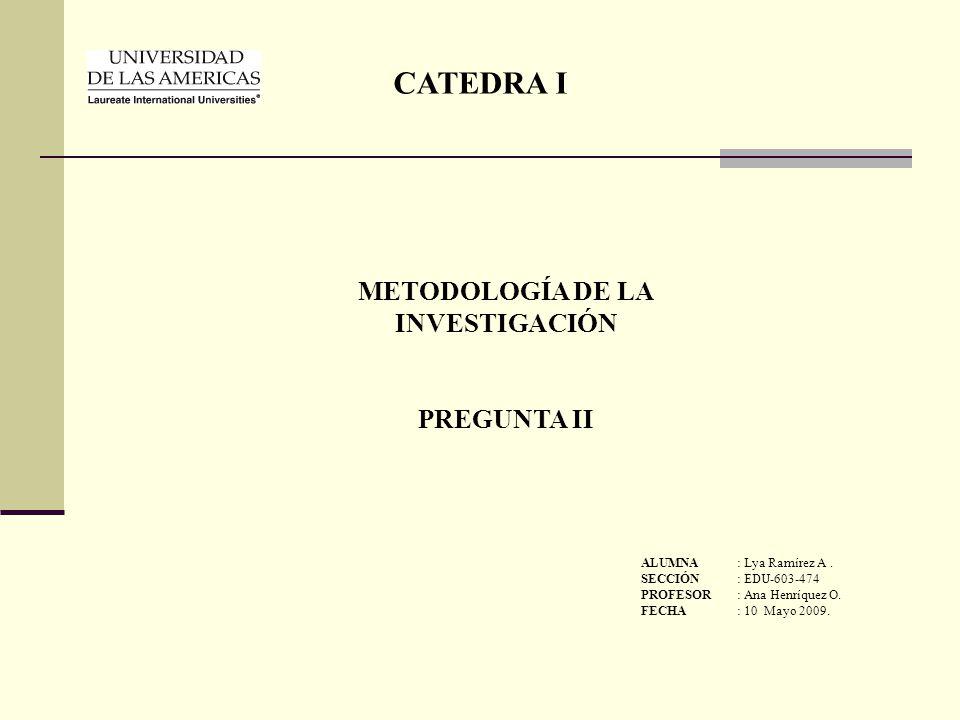 METODOLOGÍA DE LA INVESTIGACIÓN PREGUNTA II CATEDRA I ALUMNA: Lya Ramírez A. SECCIÓN: EDU-603-474 PROFESOR: Ana Henríquez O. FECHA: 10 Mayo 2009.
