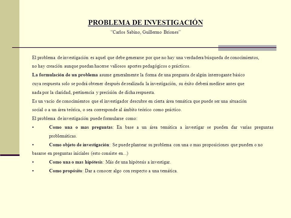 PROBLEMA DE INVESTIGACIÓN Carlos Sabino, Guillermo Briones El problema de investigación es aquel que debe generarse por que no hay una verdadera búsqu