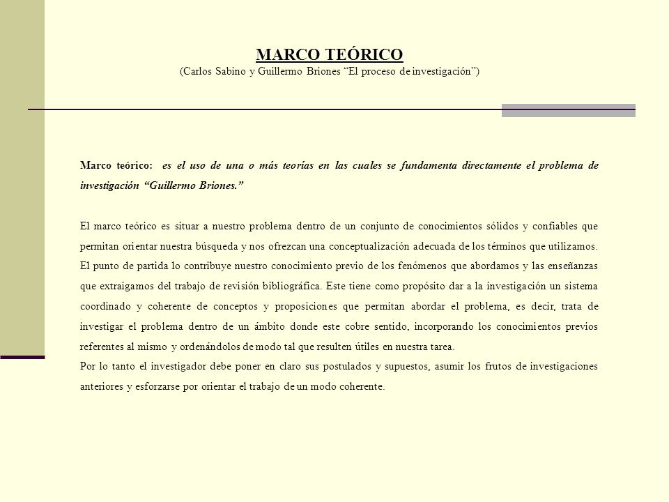MARCO TEÓRICO (Carlos Sabino y Guillermo Briones El proceso de investigación) Marco teórico: es el uso de una o más teorías en las cuales se fundament