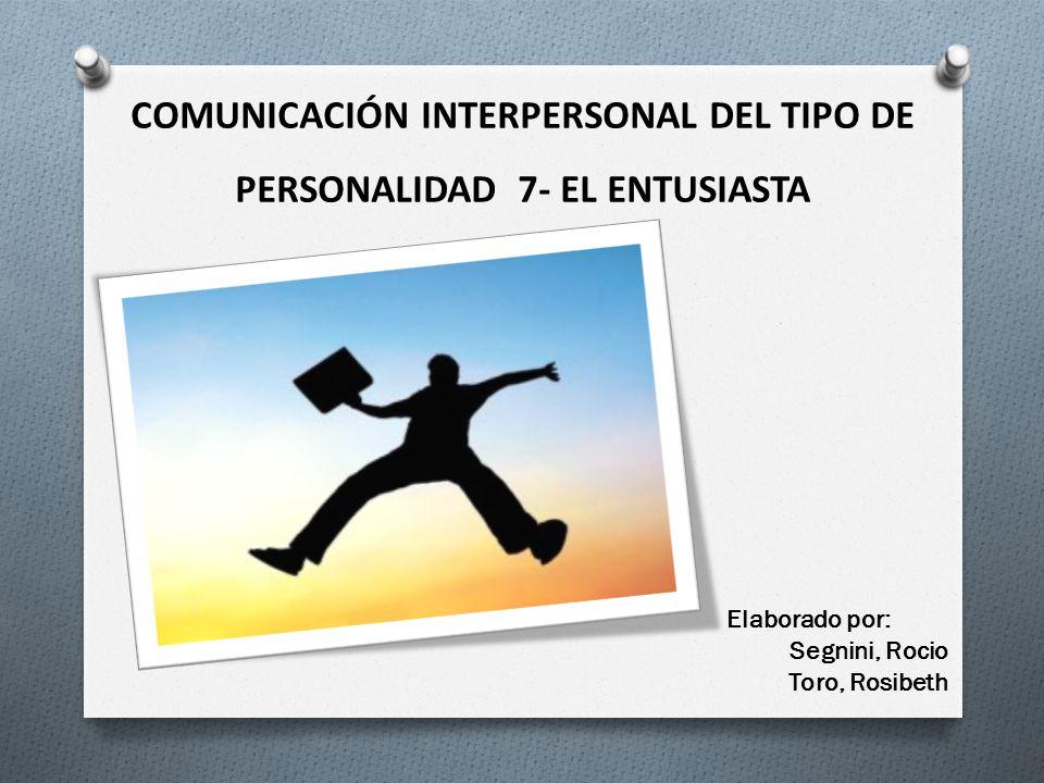 COMUNICACIÓN INTERPERSONAL DEL TIPO DE PERSONALIDAD 7- EL ENTUSIASTA Elaborado por: Segnini, Rocio Toro, Rosibeth