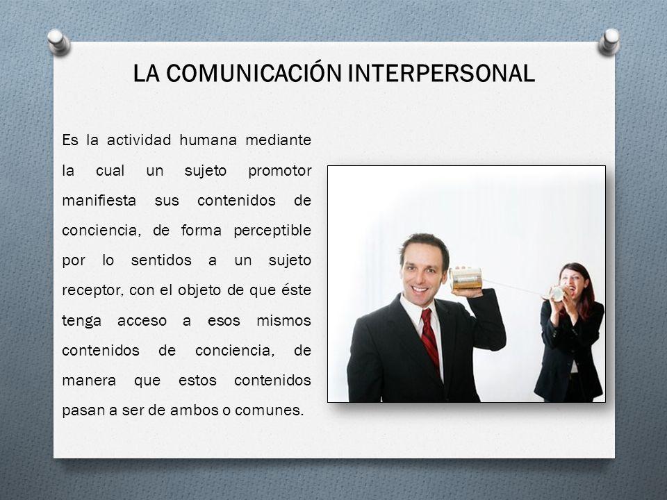 LA COMUNICACIÓN INTERPERSONAL Es la actividad humana mediante la cual un sujeto promotor manifiesta sus contenidos de conciencia, de forma perceptible