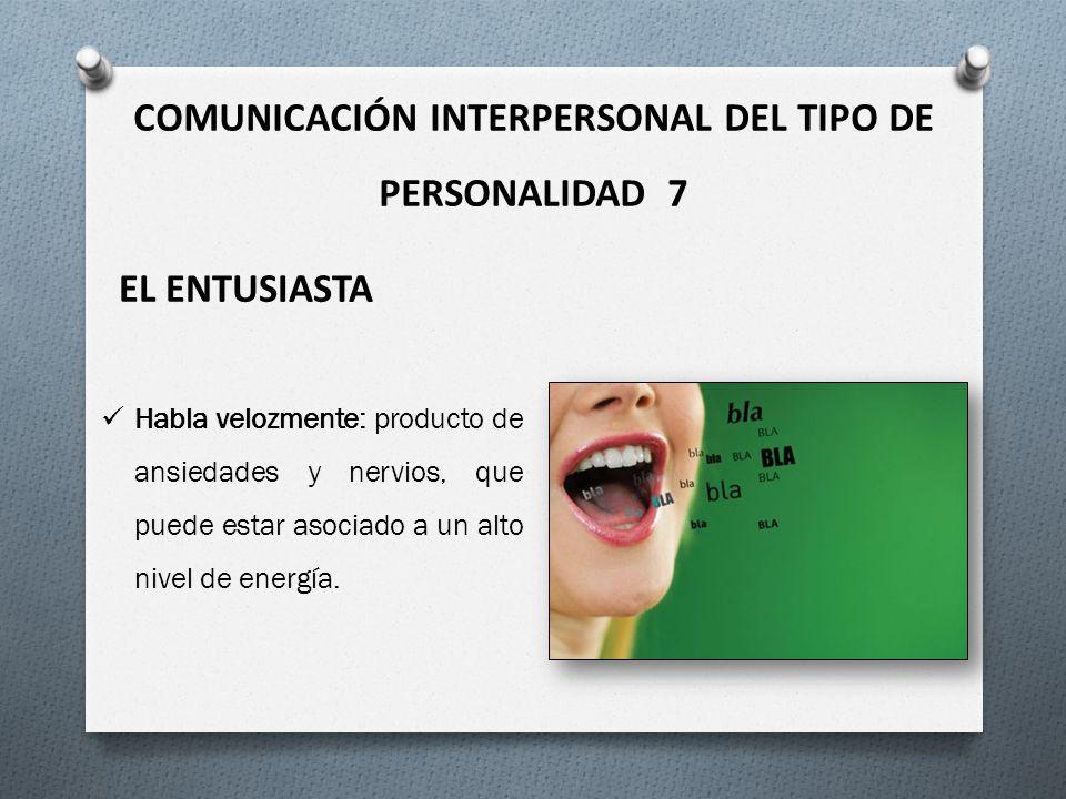 COMUNICACIÓN INTERPERSONAL DEL TIPO DE PERSONALIDAD 7 EL ENTUSIASTA Habla velozmente: producto de ansiedades y nervios, que puede estar asociado a un alto nivel de energía.