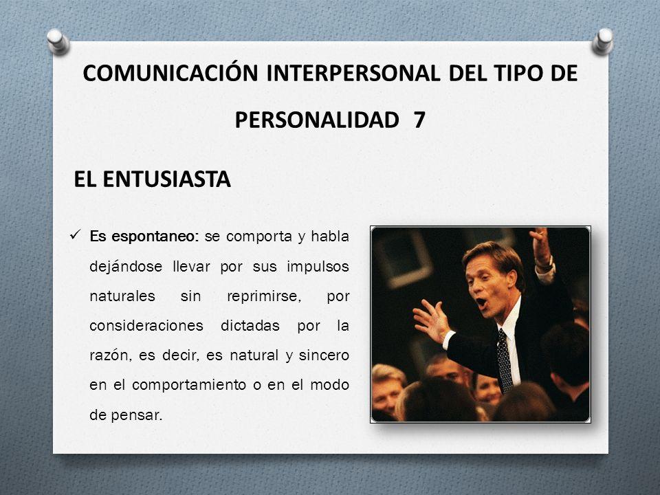 COMUNICACIÓN INTERPERSONAL DEL TIPO DE PERSONALIDAD 7 EL ENTUSIASTA Es espontaneo: se comporta y habla dejándose llevar por sus impulsos naturales sin