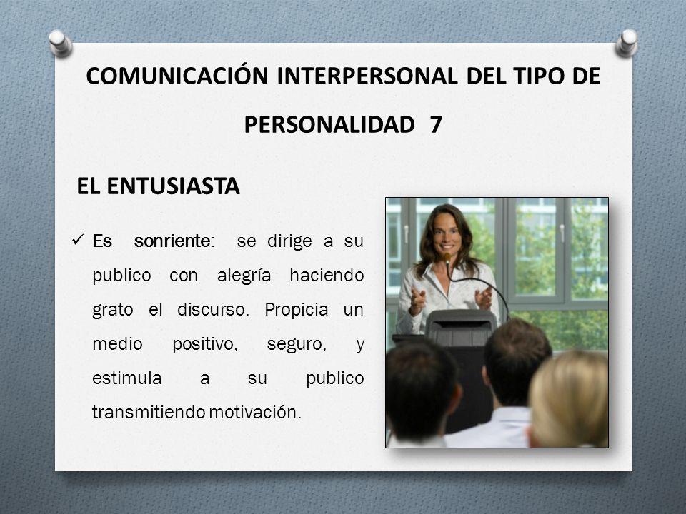COMUNICACIÓN INTERPERSONAL DEL TIPO DE PERSONALIDAD 7 EL ENTUSIASTA Es sonriente: se dirige a su publico con alegría haciendo grato el discurso. Propi