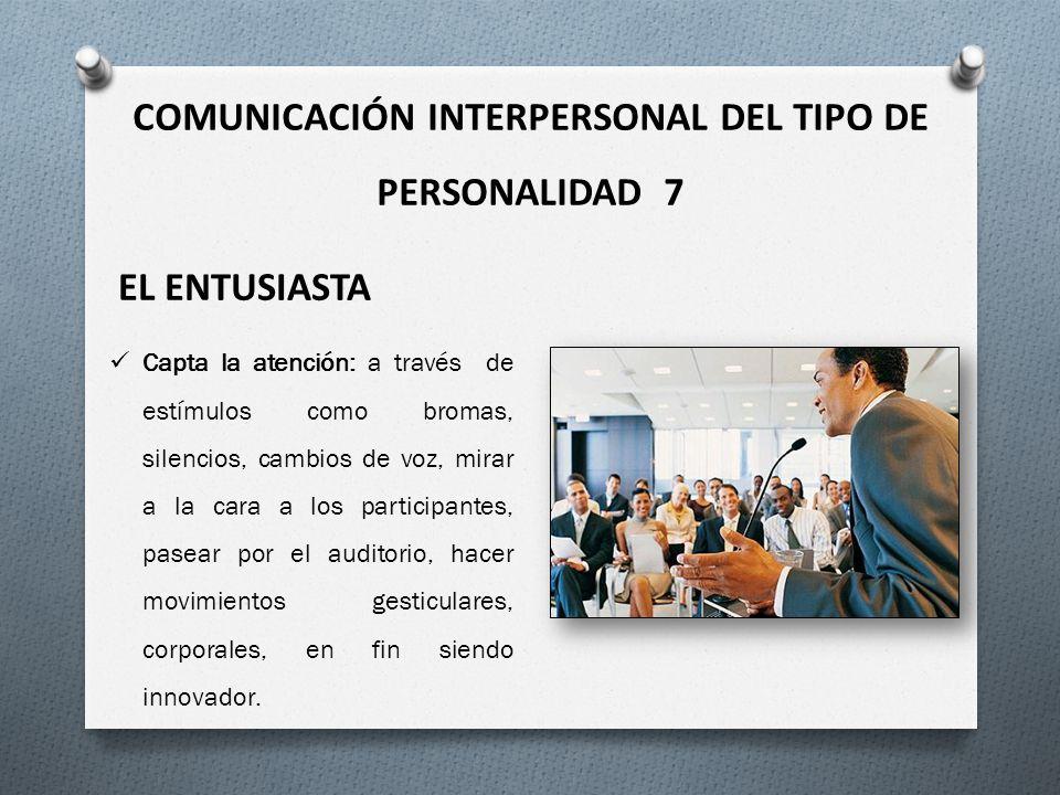 COMUNICACIÓN INTERPERSONAL DEL TIPO DE PERSONALIDAD 7 EL ENTUSIASTA Capta la atención: a través de estímulos como bromas, silencios, cambios de voz, m