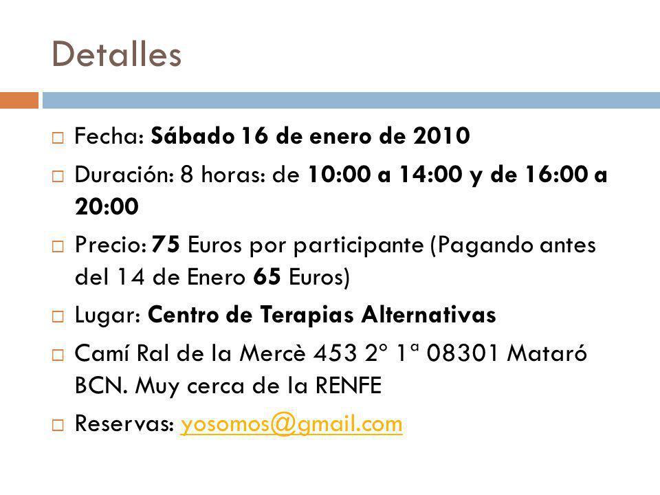 Detalles Fecha: Sábado 16 de enero de 2010 Duración: 8 horas: de 10:00 a 14:00 y de 16:00 a 20:00 Precio: 75 Euros por participante (Pagando antes del 14 de Enero 65 Euros) Lugar: Centro de Terapias Alternativas Camí Ral de la Mercè 453 2º 1ª 08301 Mataró BCN.
