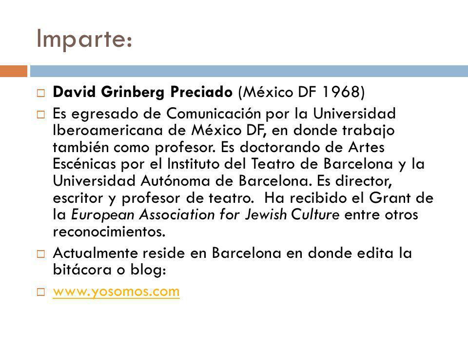 Imparte: David Grinberg Preciado (México DF 1968) Es egresado de Comunicación por la Universidad Iberoamericana de México DF, en donde trabajo también como profesor.