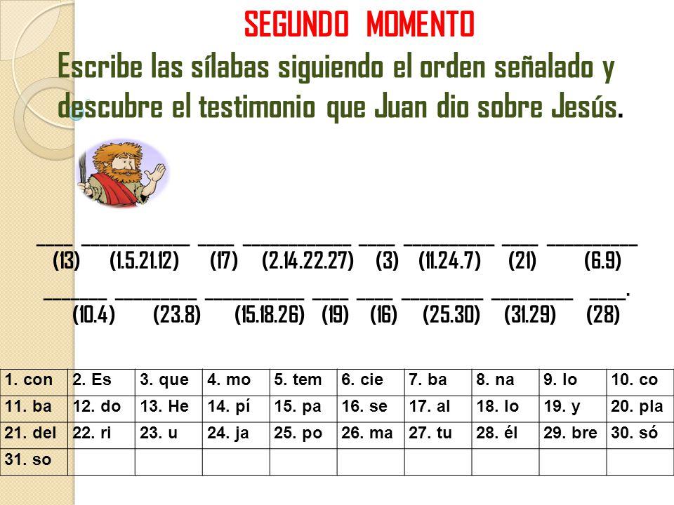 SEGUNDO MOMENTO Escribe las sílabas siguiendo el orden señalado y descubre el testimonio que Juan dio sobre Jesús. ____ ____________ ____ ____________