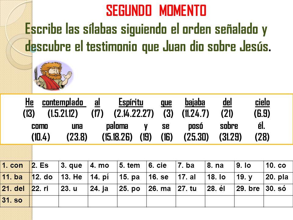 SEGUNDO MOMENTO Escribe las sílabas siguiendo el orden señalado y descubre el testimonio que Juan dio sobre Jesús. He contemplado al Espíritu que baja