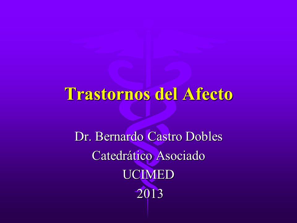 Trastornos del Afecto Dr. Bernardo Castro Dobles Catedrático Asociado UCIMED 2013 2013