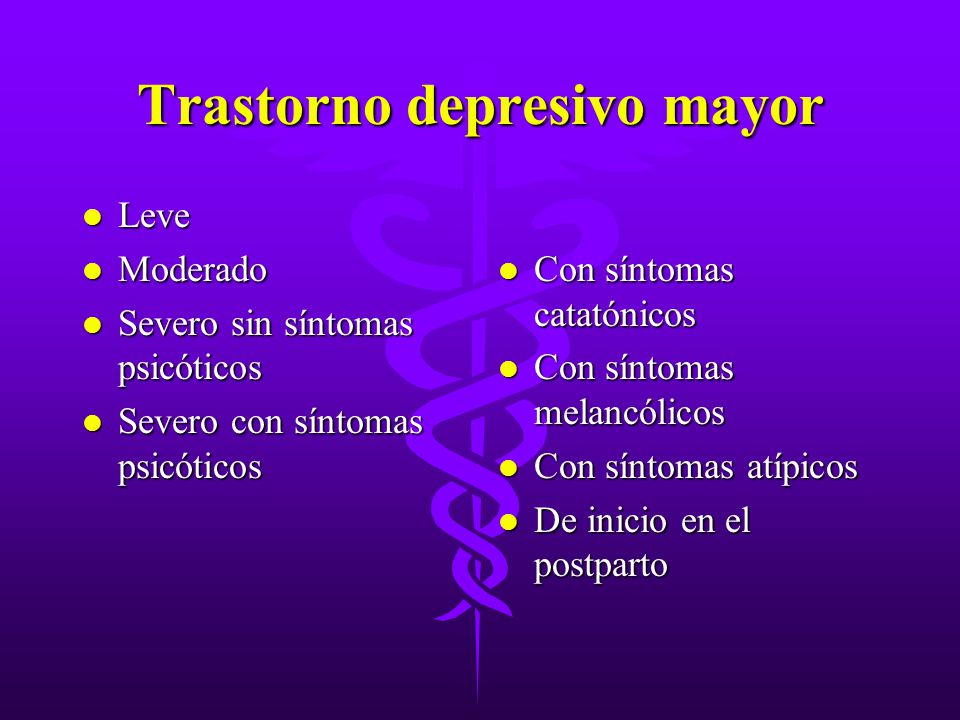 Trastorno depresivo mayor l Leve l Moderado l Severo sin síntomas psicóticos l Severo con síntomas psicóticos l Con síntomas catatónicos l Con síntoma