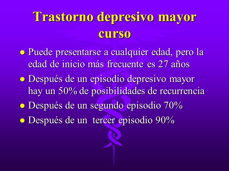 Trastorno depresivo mayor curso l Puede presentarse a cualquier edad, pero la edad de inicio más frecuente es 27 años l Después de un episodio depresi