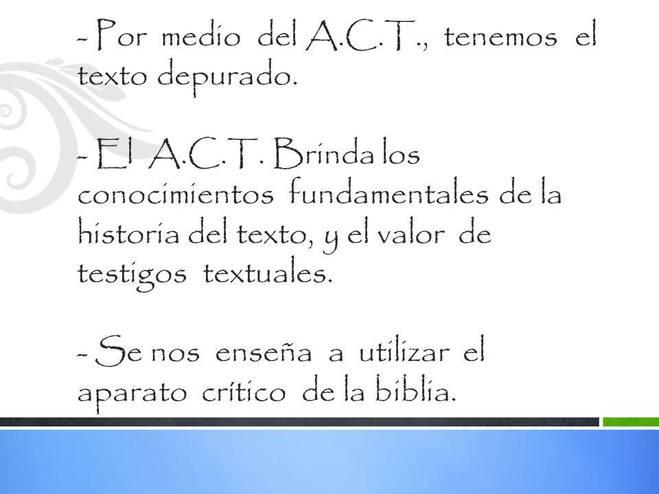 - Por medio del A.C.T., tenemos el texto depurado. - El A.C.T. Brinda los conocimientos fundamentales de la historia del texto, y el valor de testigos