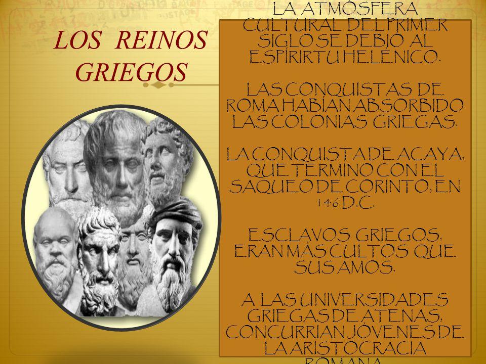 LOS REINOS GRIEGOS LA ATMÓSFERA CULTURAL DEL PRIMER SIGLO SE DEBIÓ AL ESPÍRIRTU HELÉNICO. LAS CONQUISTAS DE ROMA HABÍAN ABSORBIDO LAS COLONIAS GRIEGAS