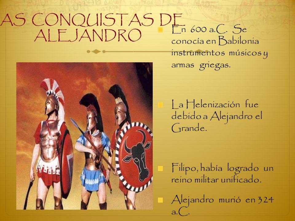 En 600 a.C. Se conocía en Babilonia instrumentos músicos y armas griegas. La Helenización fue debido a Alejandro el Grande. Filipo, había logrado un r