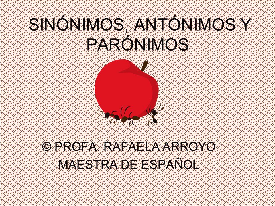 SINÓNIMOS, ANTÓNIMOS Y PARÓNIMOS © PROFA. RAFAELA ARROYO MAESTRA DE ESPAÑOL