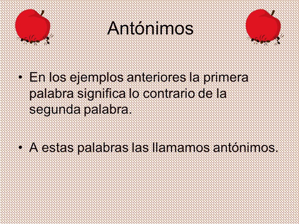 En los ejemplos anteriores la primera palabra significa lo contrario de la segunda palabra. A estas palabras las llamamos antónimos.