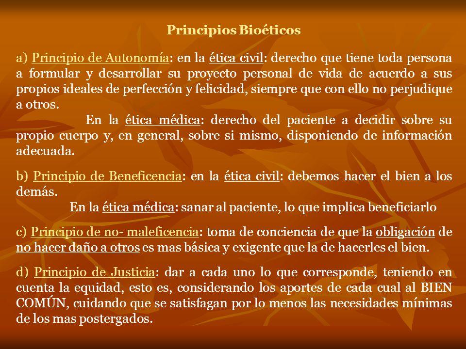 Principios Bioéticos a) Principio de Autonomía: en la ética civil: derecho que tiene toda persona a formular y desarrollar su proyecto personal de vida de acuerdo a sus propios ideales de perfección y felicidad, siempre que con ello no perjudique a otros.