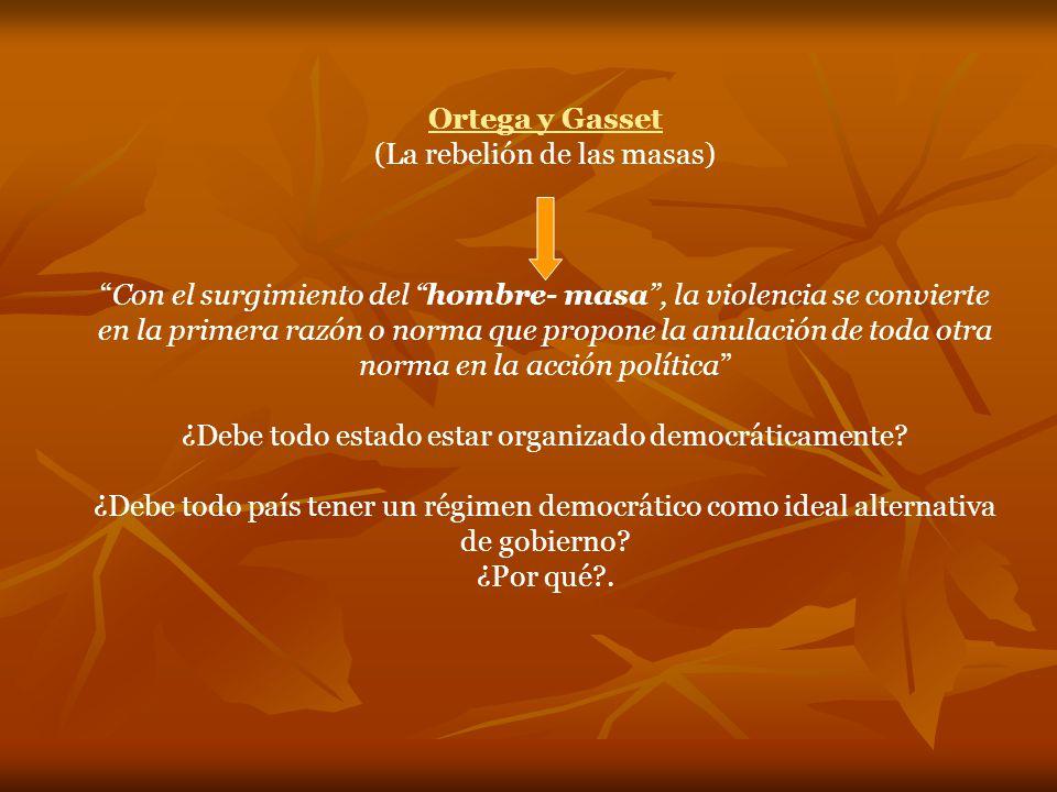 Ortega y Gasset (La rebelión de las masas) Con el surgimiento del hombre- masa, la violencia se convierte en la primera razón o norma que propone la anulación de toda otra norma en la acción política ¿Debe todo estado estar organizado democráticamente.
