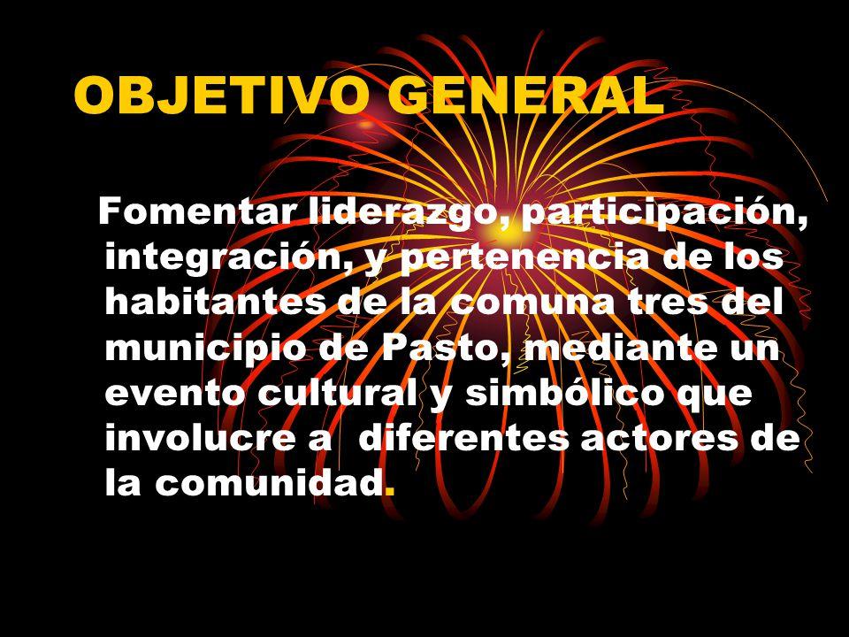 OBJETIVO GENERAL Fomentar liderazgo, participación, integración, y pertenencia de los habitantes de la comuna tres del municipio de Pasto, mediante un evento cultural y simbólico que involucre a diferentes actores de la comunidad.