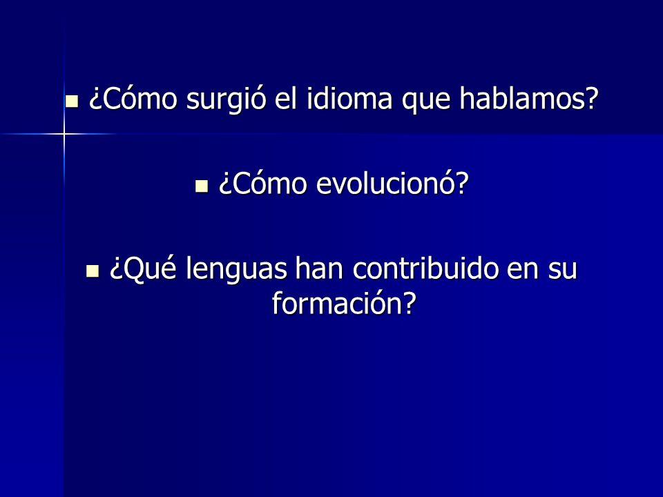 ¿Cómo surgió el idioma que hablamos? ¿Cómo surgió el idioma que hablamos? ¿Cómo evolucionó? ¿Cómo evolucionó? ¿Qué lenguas han contribuido en su forma