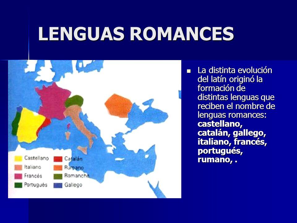 LENGUAS ROMANCES La distinta evolución del latín originó la formación de distintas lenguas que reciben el nombre de lenguas romances: castellano, catalán, gallego, italiano, francés, portugués, rumano,.