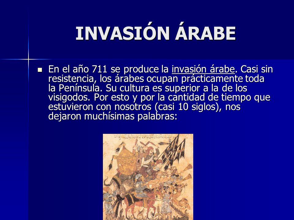 INVASIÓN ÁRABE En el año 711 se produce la invasión árabe. Casi sin resistencia, los árabes ocupan prácticamente toda la Península. Su cultura es supe