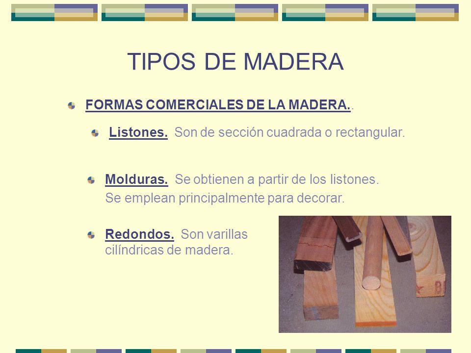TIPOS DE MADERA FORMAS COMERCIALES DE LA MADERA.. Listones. Son de sección cuadrada o rectangular. Molduras. Se obtienen a partir de los listones. Se