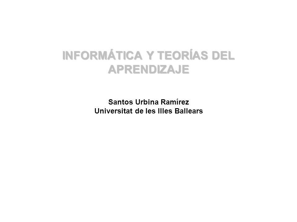 INFORMÁTICA Y TEORÍAS DEL APRENDIZAJE INFORMÁTICA Y TEORÍAS DEL APRENDIZAJE Santos Urbina Ramírez Universitat de les Illes Ballears