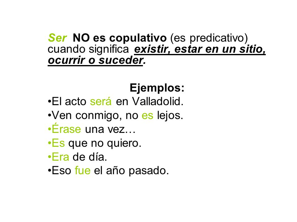 Ser NO es copulativo (es predicativo) cuando significa existir, estar en un sitio, ocurrir o suceder. Ejemplos: El acto será en Valladolid. Ven conmig