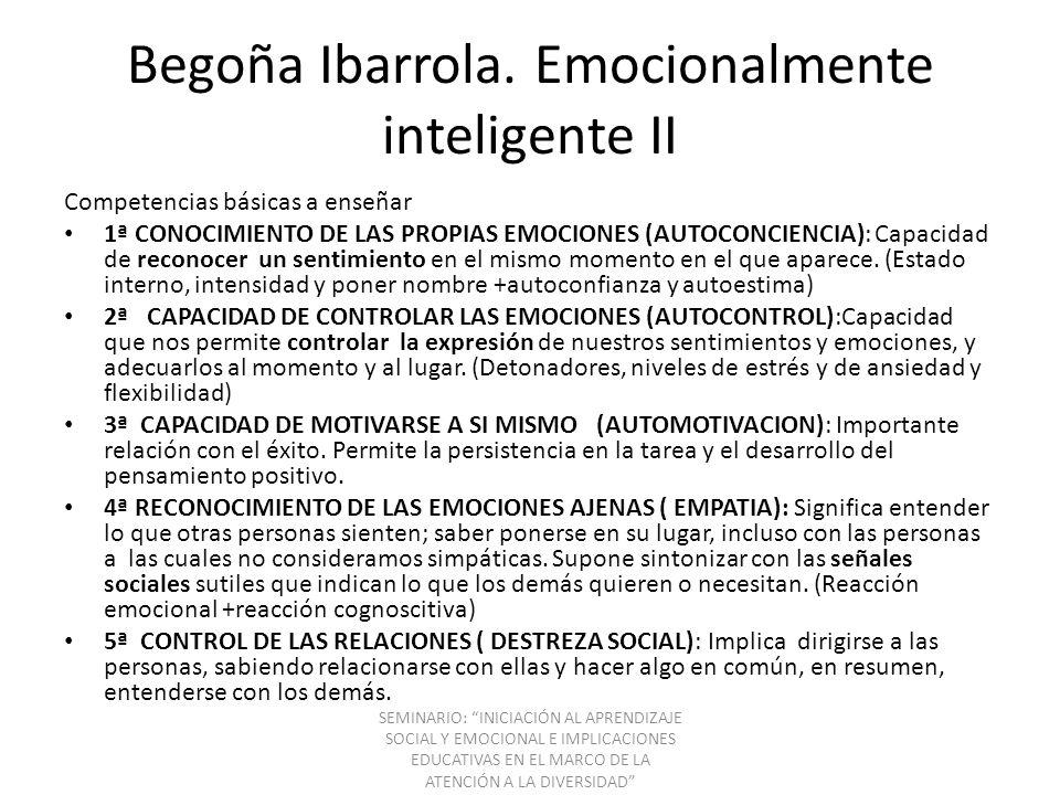 Begoña Ibarrola. Emocionalmente inteligente II Competencias básicas a enseñar 1ª CONOCIMIENTO DE LAS PROPIAS EMOCIONES (AUTOCONCIENCIA): Capacidad de