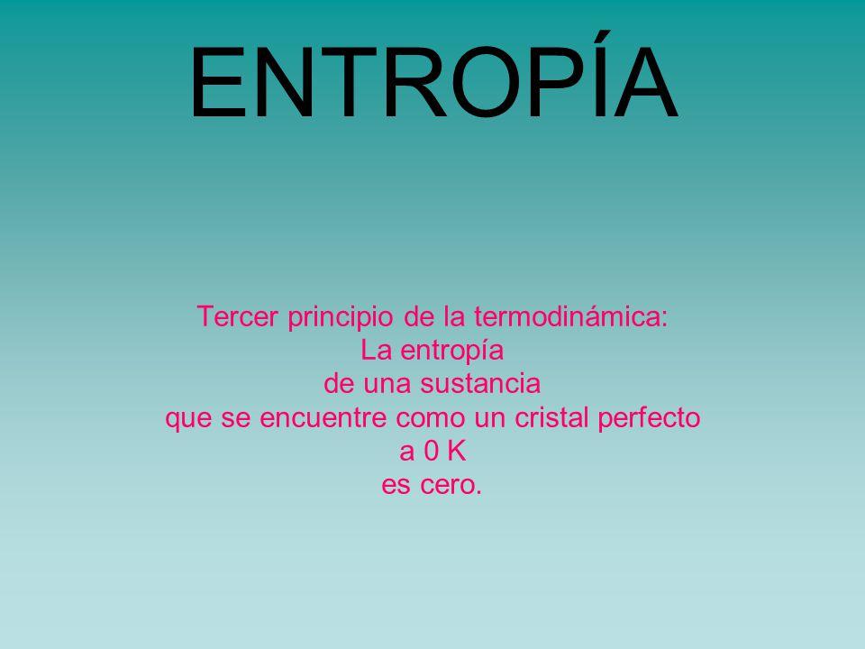 ENTROPÍA Tercer principio de la termodinámica: La entropía de una sustancia que se encuentre como un cristal perfecto a 0 K es cero.