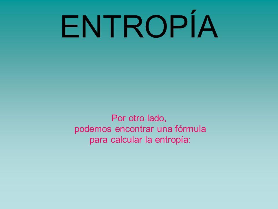 Por otro lado, podemos encontrar una fórmula para calcular la entropía: