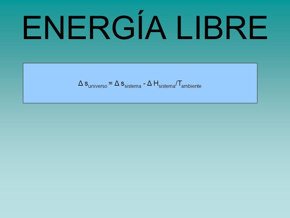 s universo = s sistema - H sistema /TΔ s universo = Δ s sistema - Δ H sistema /T ambiente ENERGÍA LIBRE