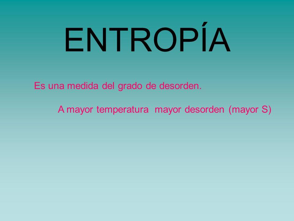 ENTROPÍA Es una medida del grado de desorden. A mayor temperatura mayor desorden (mayor S)