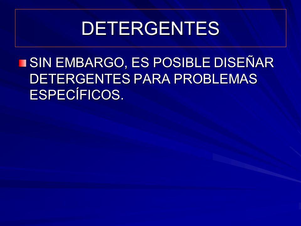 DETERGENTES SIN EMBARGO, ES POSIBLE DISEÑAR DETERGENTES PARA PROBLEMAS ESPECÍFICOS.