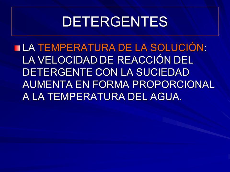 DETERGENTES LA TEMPERATURA DE LA SOLUCIÓN: LA VELOCIDAD DE REACCIÓN DEL DETERGENTE CON LA SUCIEDAD AUMENTA EN FORMA PROPORCIONAL A LA TEMPERATURA DEL