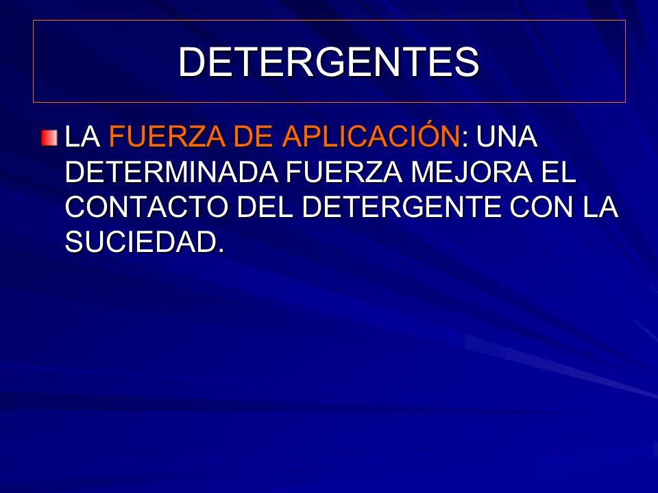 DETERGENTES LA FUERZA DE APLICACIÓN: UNA DETERMINADA FUERZA MEJORA EL CONTACTO DEL DETERGENTE CON LA SUCIEDAD.