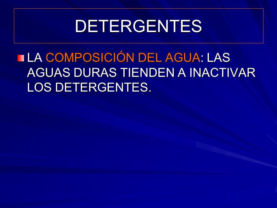 DETERGENTES LA COMPOSICIÓN DEL AGUA: LAS AGUAS DURAS TIENDEN A INACTIVAR LOS DETERGENTES.