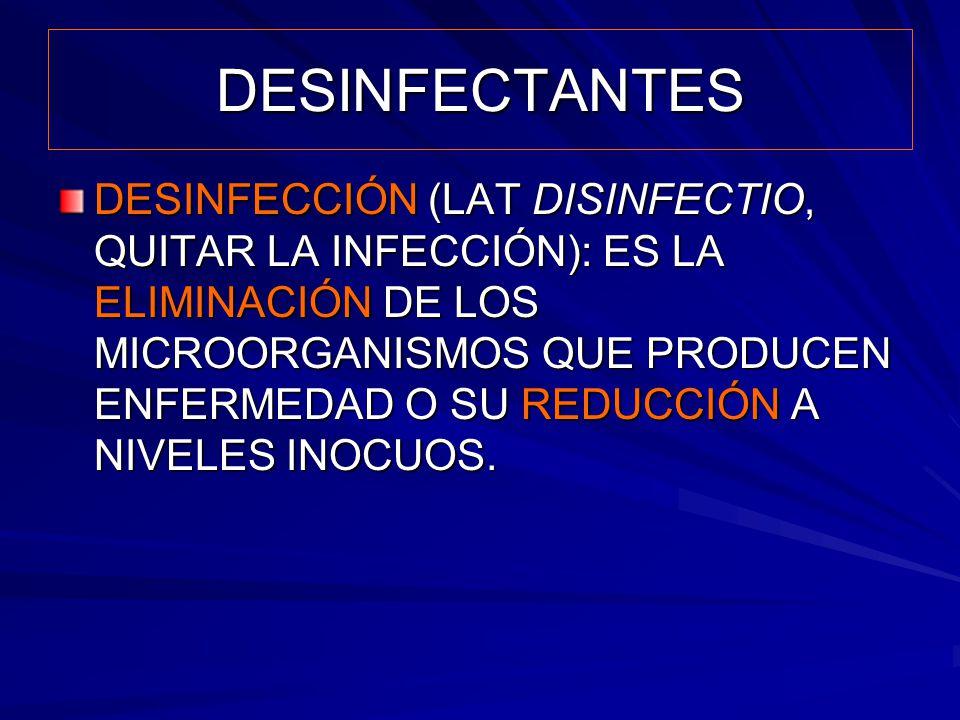 DESINFECTANTES DESINFECCIÓN (LAT DISINFECTIO, QUITAR LA INFECCIÓN): ES LA ELIMINACIÓN DE LOS MICROORGANISMOS QUE PRODUCEN ENFERMEDAD O SU REDUCCIÓN A