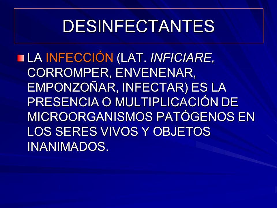 DESINFECTANTES LA INFECCIÓN (LAT. INFICIARE, CORROMPER, ENVENENAR, EMPONZOÑAR, INFECTAR) ES LA PRESENCIA O MULTIPLICACIÓN DE MICROORGANISMOS PATÓGENOS