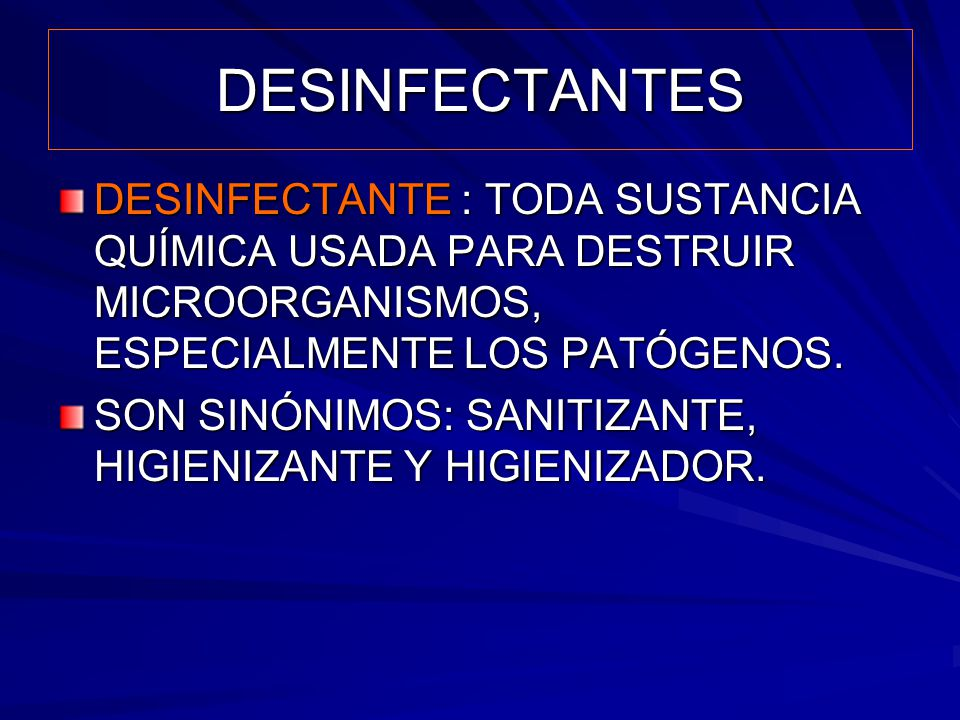 DESINFECTANTES DESINFECTANTE : TODA SUSTANCIA QUÍMICA USADA PARA DESTRUIR MICROORGANISMOS, ESPECIALMENTE LOS PATÓGENOS. SON SINÓNIMOS: SANITIZANTE, HI