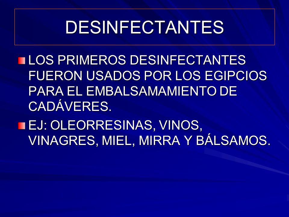 DESINFECTANTES LOS PRIMEROS DESINFECTANTES FUERON USADOS POR LOS EGIPCIOS PARA EL EMBALSAMAMIENTO DE CADÁVERES. EJ: OLEORRESINAS, VINOS, VINAGRES, MIE