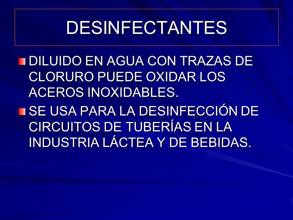 DESINFECTANTES DILUIDO EN AGUA CON TRAZAS DE CLORURO PUEDE OXIDAR LOS ACEROS INOXIDABLES. SE USA PARA LA DESINFECCIÓN DE CIRCUITOS DE TUBERÍAS EN LA I