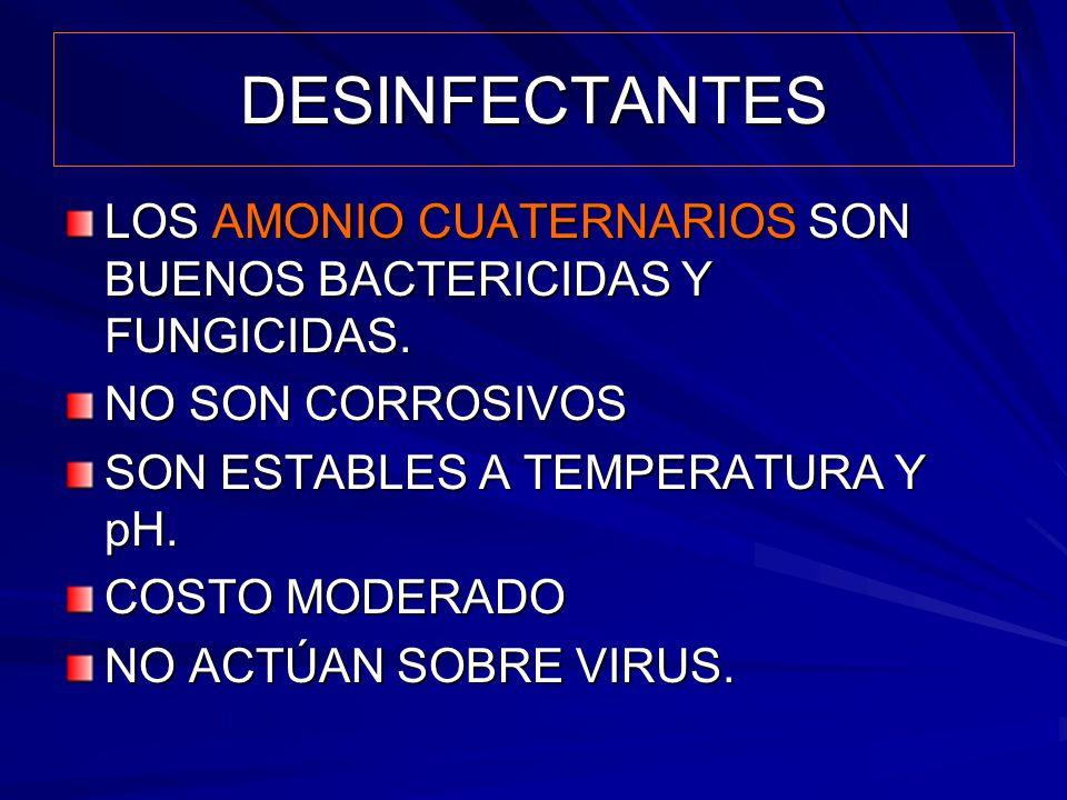 DESINFECTANTES LOS AMONIO CUATERNARIOS SON BUENOS BACTERICIDAS Y FUNGICIDAS. NO SON CORROSIVOS SON ESTABLES A TEMPERATURA Y pH. COSTO MODERADO NO ACTÚ