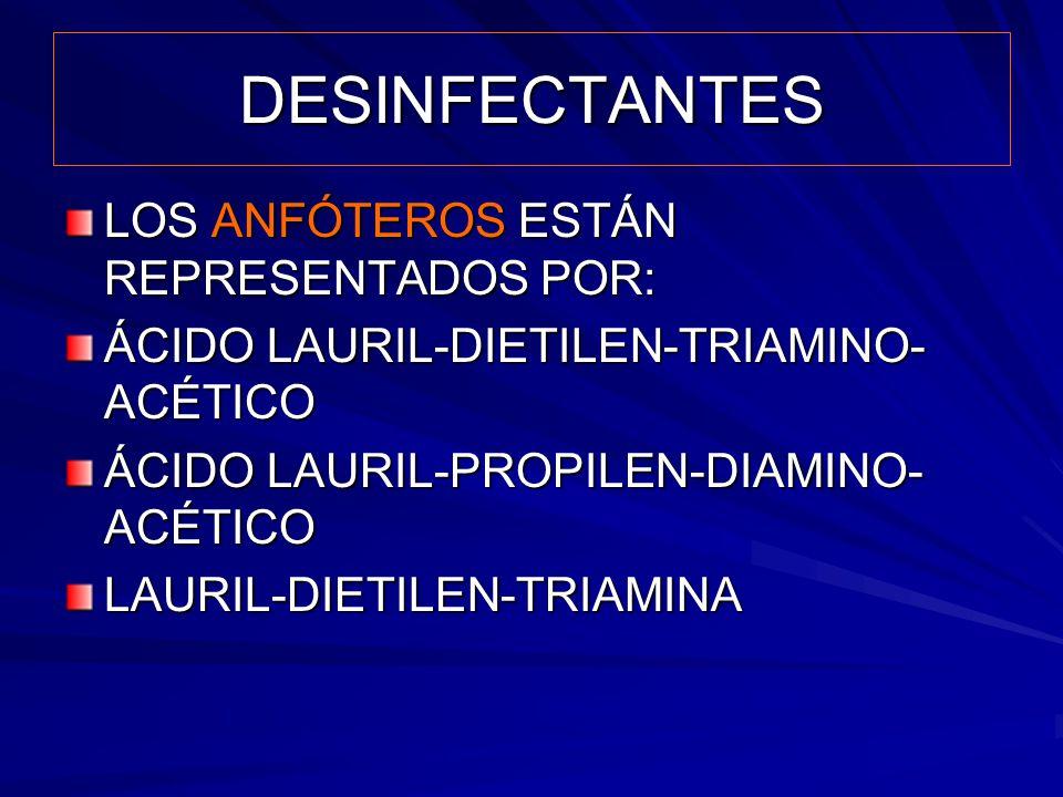 DESINFECTANTES LOS ANFÓTEROS ESTÁN REPRESENTADOS POR: ÁCIDO LAURIL-DIETILEN-TRIAMINO- ACÉTICO ÁCIDO LAURIL-PROPILEN-DIAMINO- ACÉTICO LAURIL-DIETILEN-T