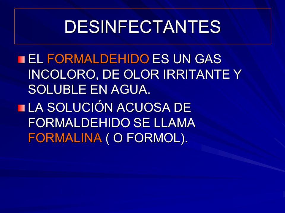 DESINFECTANTES EL FORMALDEHIDO ES UN GAS INCOLORO, DE OLOR IRRITANTE Y SOLUBLE EN AGUA. LA SOLUCIÓN ACUOSA DE FORMALDEHIDO SE LLAMA FORMALINA ( O FORM
