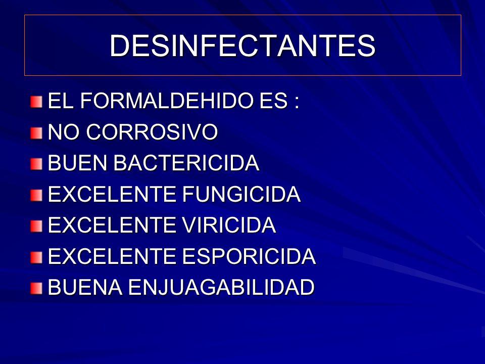 DESINFECTANTES EL FORMALDEHIDO ES : NO CORROSIVO BUEN BACTERICIDA EXCELENTE FUNGICIDA EXCELENTE VIRICIDA EXCELENTE ESPORICIDA BUENA ENJUAGABILIDAD